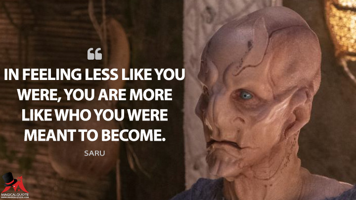 In feeling less like you were, you are more like who you were meant to become. - Saru (Star Trek: Discovery Quotes)