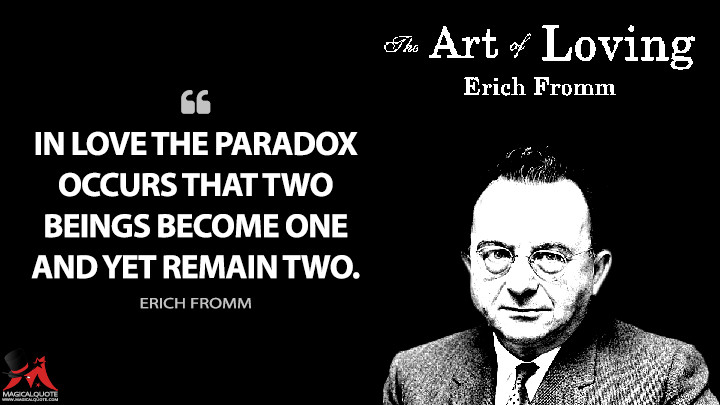 In love the paradox occurs that two beings become one and yet remain two. - Erich Fromm (The Art of Loving Quotes)