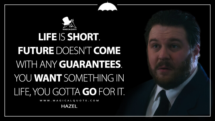 Life is short. Future doesn't come with any guarantees. You want something in life, you gotta go for it. - Hazel (The Umbrella Academy Quotes)