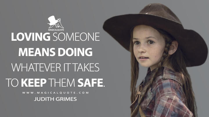 Loving someone means doing whatever it takes to keep them safe. - Judith Grimes (The Walking Dead Quotes)