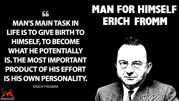 Man's main task in life is to give birth to himself, to become what he potentially is. The most important product of his effort is his own personality. - Erich Fromm (Man for Himself Quotes)