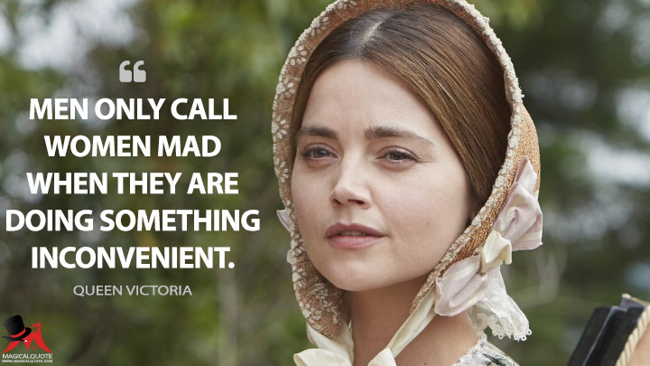 Men only call women mad when they are doing something inconvenient. - Queen Victoria (Victoria Quotes)