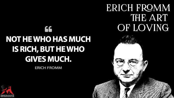 Not he who has much is rich, but he who gives much. - Erich Fromm (The Art of Loving Quotes)