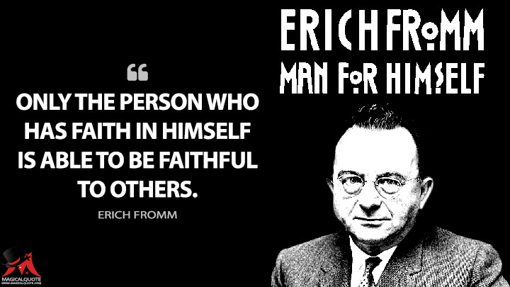 Only the person who has faith in himself is able to be faithful to others. - Erich Fromm (Man for Himself Quotes)