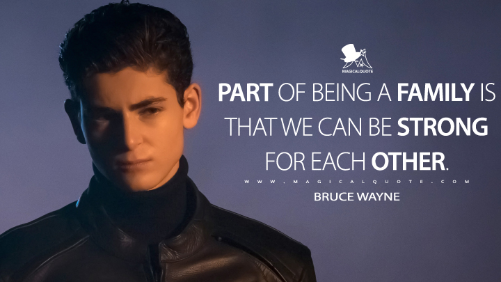 Part of being a family is that we can be strong for each other. - Bruce Wayne (Gotham Quotes)