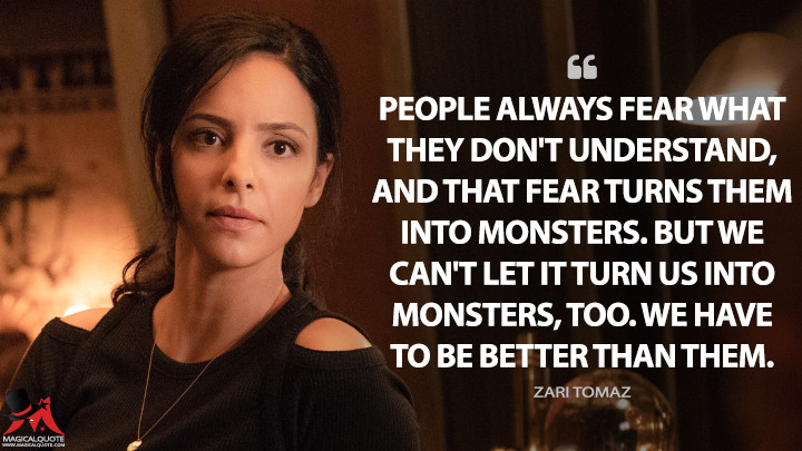 People always fear what they don't understand, and that fear turns them into monsters. But we can't let it turn us into monsters, too. We have to be better than them. - Zari Tomaz (Legends of Tomorrow Quotes)