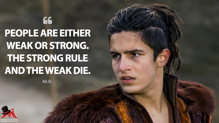 People are either weak or strong. The strong rule and the weak die. - M.K. (Into the Badlands Quotes)