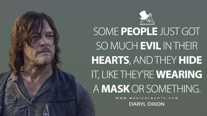 Some people just got so much evil in their hearts, and they hide it, like they're wearing a mask or something. - Daryl Dixon (The Walking Dead Quotes)