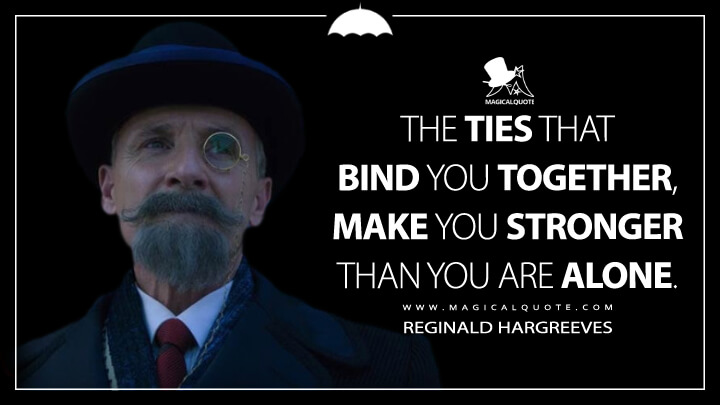 The ties that bind you together, make you stronger than you are alone. - Reginald Hargreeves (The Umbrella Academy Quotes)