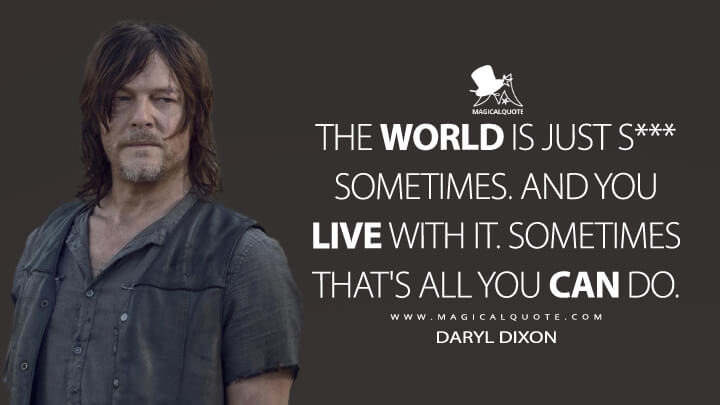 The world is just s*** sometimes. And you live with it. Sometimes that's all you can do. - Daryl Dixon (The Walking Dead Quotes)