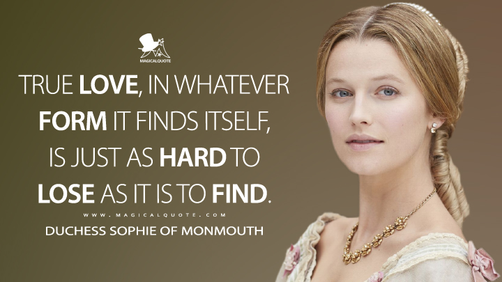 True love, in whatever form it finds itself, is just as hard to lose as it is to find. - Duchess Sophie of Monmouth (Victoria Quotes)