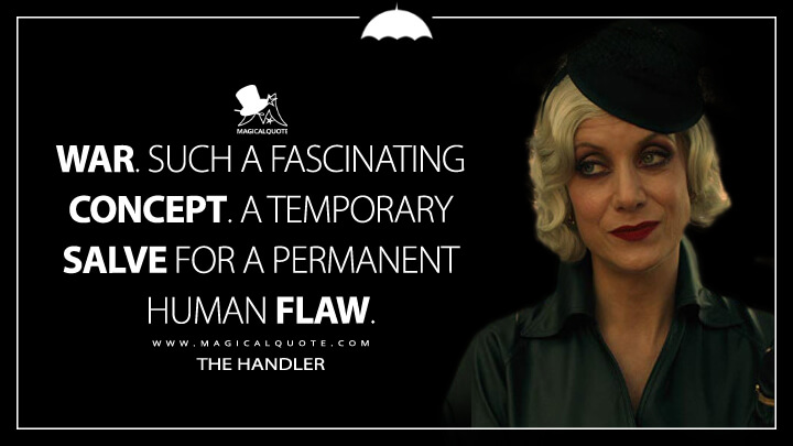 War. Such a fascinating concept. A temporary salve for a permanent human flaw. - The Handler (The Umbrella Academy Quotes)
