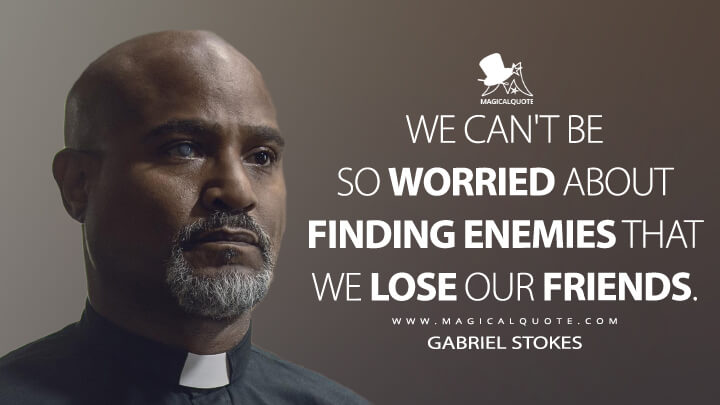 We can't be so worried about finding enemies that we lose our friends. - Gabriel Stokes (The Walking Dead Quotes)