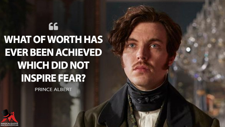 What of worth has ever been achieved which did not inspire fear? - Prince Albert (Victoria Quotes)