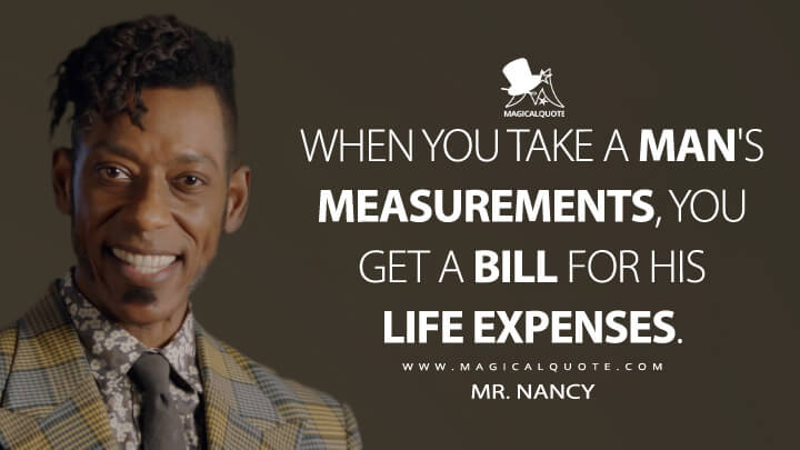 When you take a man's measurements, you get a bill for his life expenses. - Mr. Nancy (American Gods Quotes)