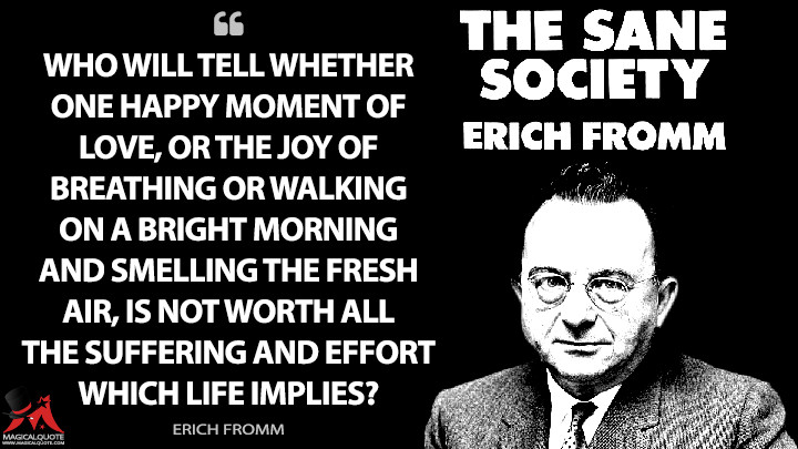 Who will tell whether one happy moment of love, or the joy of breathing or walking on a bright morning and smelling the fresh air, is not worth all the suffering and effort which life implies? - Erich Fromm (The Sane Society Quotes)