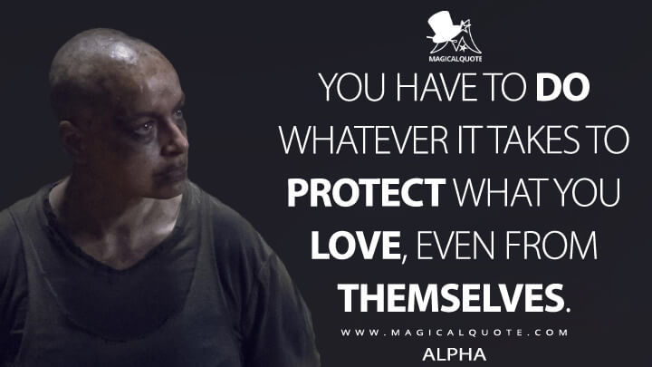 You have to do whatever it takes to protect what you love, even from themselves. - Alpha (The Walking Dead Quotes)