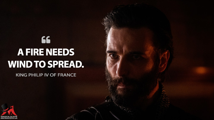 A fire needs wind to spread. - King Philip IV of France (Knightfall Quotes)
