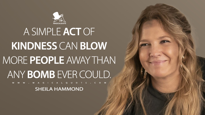 A simple act of kindness can blow more people away than any bomb ever could. - Sheila Hammond (Santa Clarita Diet Quotes)