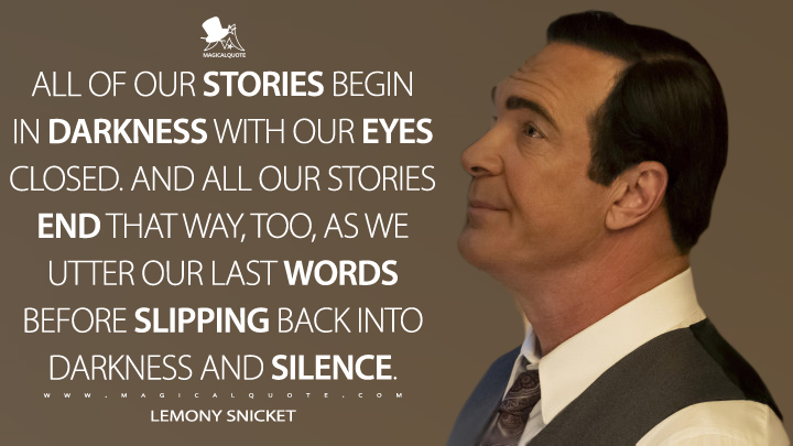 All of our stories begin in darkness with our eyes closed. And all our stories end that way, too, as we utter our last words before slipping back into darkness and silence. - Lemony Snicket (A Series of Unfortunate Events Quotes)