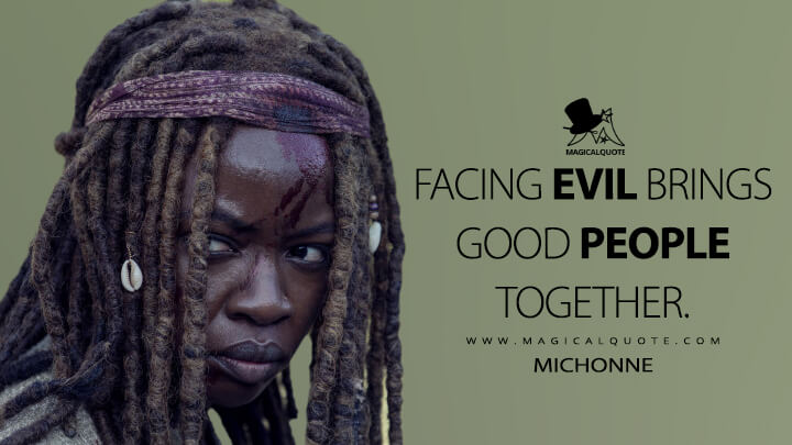 Facing evil brings good people together. - Michonne (The Walking Dead Quotes)