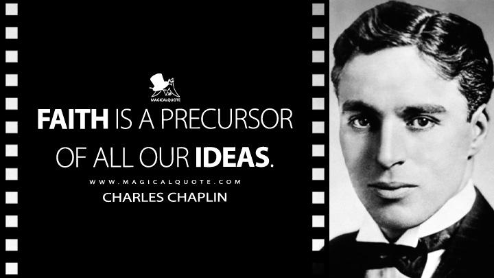 Faith is a precursor of all our ideas. - Charlie Chaplin Quotes