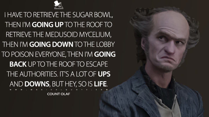 I have to retrieve the sugar bowl, then I'm going up to the roof to retrieve the Medusoid Mycelium, then I'm going down to the lobby to poison everyone, then I'm going back up to the roof to escape the authorities. It's a lot of ups and downs, but hey, so is life. - Count Olaf (A Series of Unfortunate Events Quotes)