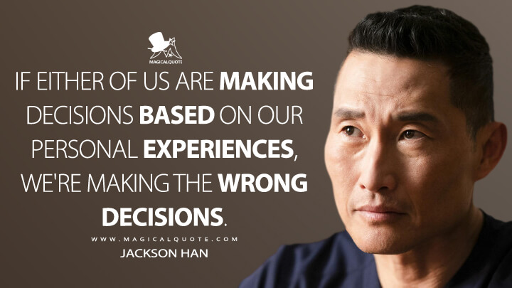 If either of us are making decisions based on our personal experiences, we're making the wrong decisions. - Jackson Han (The Good Doctor Quotes)