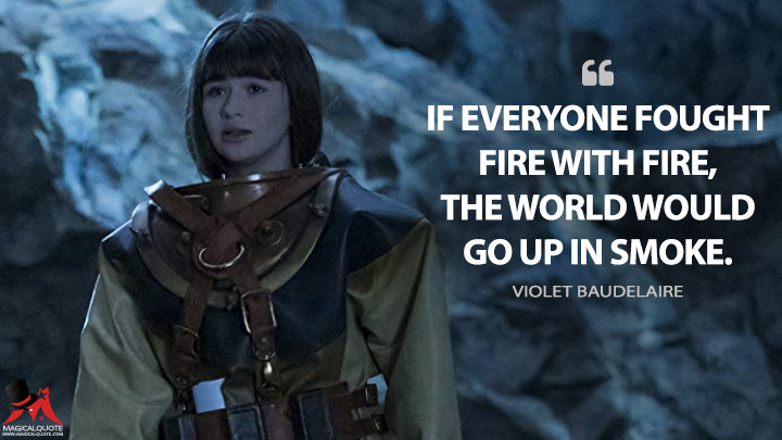 If everyone fought fire with fire, the world would go up in smoke. - Violet Baudelaire (A Series of Unfortunate Events Quotes)