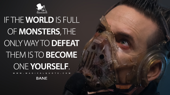 If the world is full of monsters, the only way to defeat them is to become one yourself. - Bane (Gotham Quotes)
