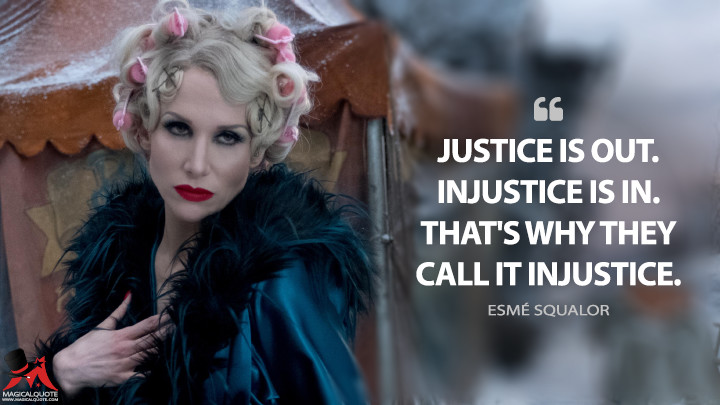 Justice is out. Injustice is in. That's why they call it injustice. - Esmé Squalor (A Series of Unfortunate Events Quotes)