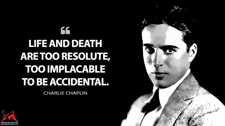 Life and death are too resolute, too implacable to be accidental. - Charlie Chaplin Quotes