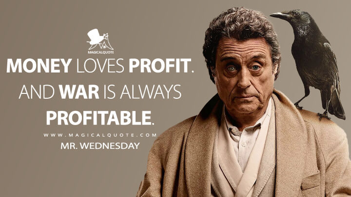 Money loves profit. And war is always profitable. - Mr. Wednesday (American Gods Quotes)