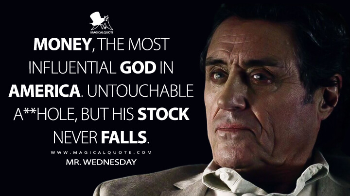 Money, the most influential god in America. Untouchable a**hole, but his stock never falls. - Mr. Wednesday (American Gods Quotes)
