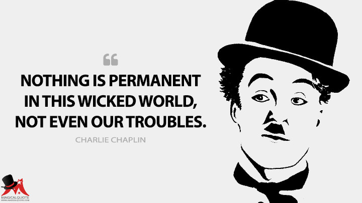 Nothing is permanent in this wicked world, not even our troubles. - Charlie Chaplin Quotes