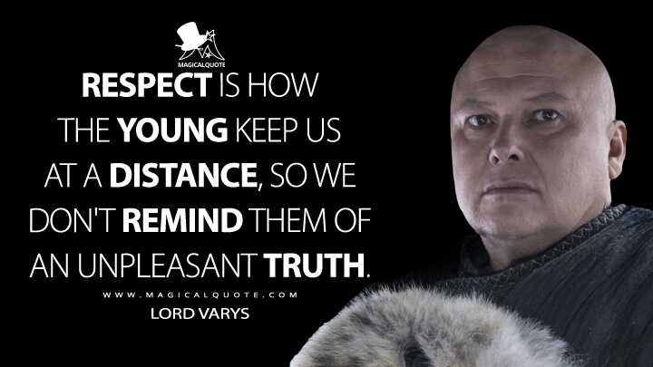 Respect is how the young keep us at a distance, so we don't remind them of an unpleasant truth. - Lord Varys (Game of Thrones Quotes)