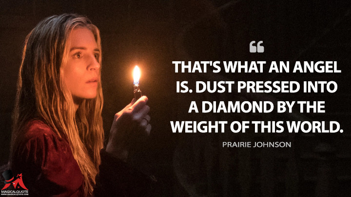 That's what an angel is. Dust pressed into a diamond by the weight of this world. - Prairie Johnson (The OA Quotes)