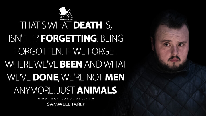 That's what death is, isn't it? Forgetting. Being forgotten. If we forget where we've been and what we've done, we're not men anymore. Just animals. - Samwell Tarly (Game of Thrones Quotes)