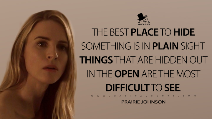 The best place to hide something is in plain sight. Things that are hidden out in the open are the most difficult to see. - Prairie Johnson (The OA Quotes)