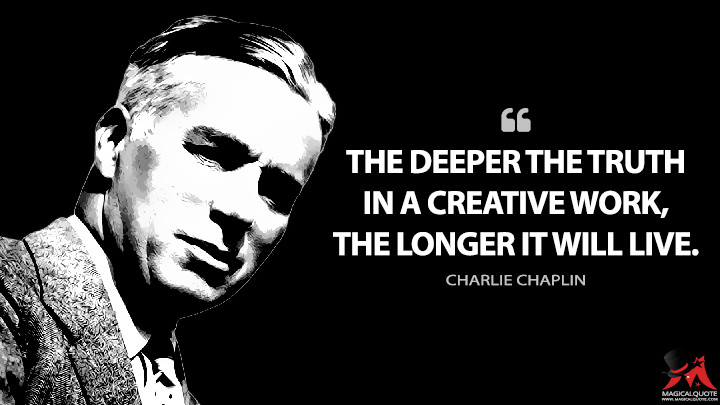 The deeper the truth in a creative work, the longer it will live. - Charlie Chaplin Quotes