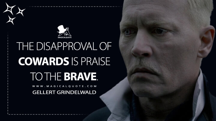 The disapproval of cowards is praise to the brave. - Gellert Grindelwald (Fantastic Beasts: The Crimes of Grindelwald Quotes)