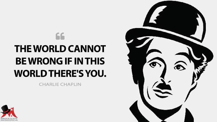 The world cannot be wrong if in this world there's you. - Charlie Chaplin Quotes