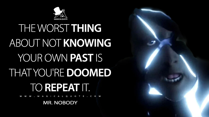 The worst thing about not knowing your own past is that you're doomed to repeat it. - Mr. Nobody (Doom Patrol Quotes)