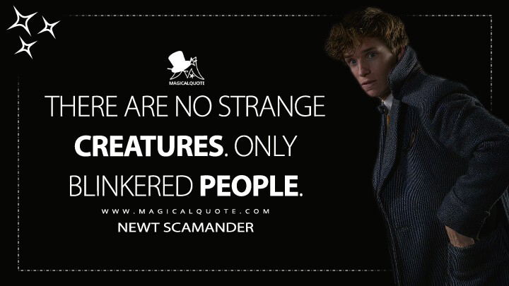There are no strange creatures. Only blinkered people. - Newt Scamander (Fantastic Beasts: The Crimes of Grindelwald Quotes)