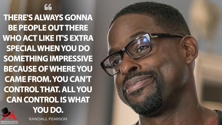 There's always gonna be people out there who act like it's extra special when you do something impressive because of where you came from. You can't control that. All you can control is what you do. - Randall Pearson (This Is Us Quotes)