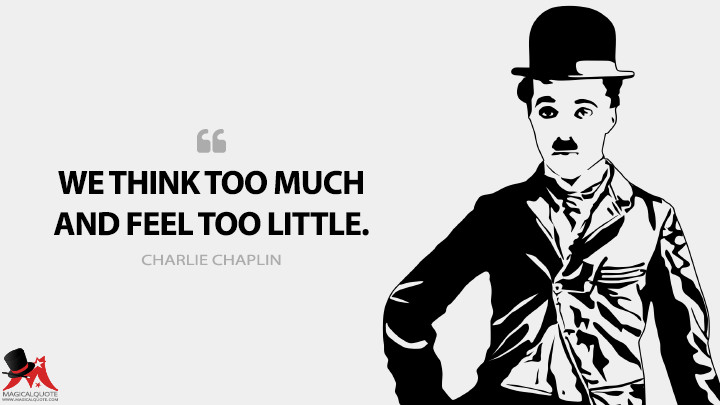 We think too much and feel too little. - Charlie Chaplin Quotes