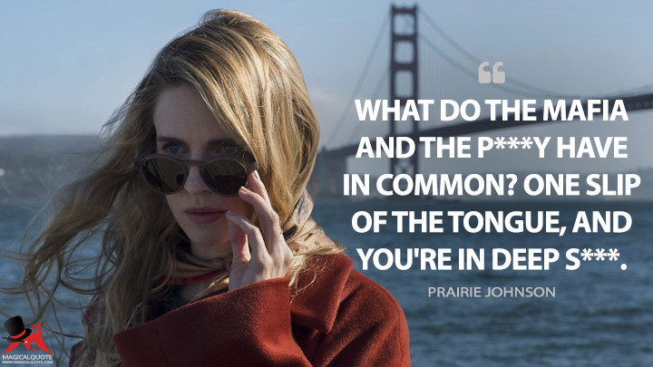 What do the mafia and the p***y have in common? One slip of the tongue, and you're in deep s***. - Prairie Johnson (The OA Quotes)