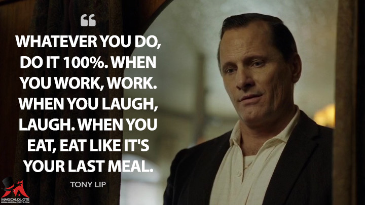 Whatever you do, do it 100%. When you work, work. When you laugh, laugh. When you eat, eat like it's your last meal. - Tony Lip (Green Book Quotes)