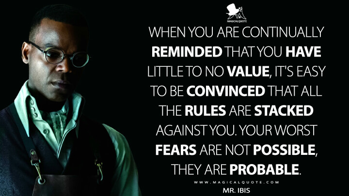 When you are continually reminded that you have little to no value, it's easy to be convinced that all the rules are stacked against you. Your worst fears are not possible, they are probable. - Mr. Ibis (American Gods Quotes)