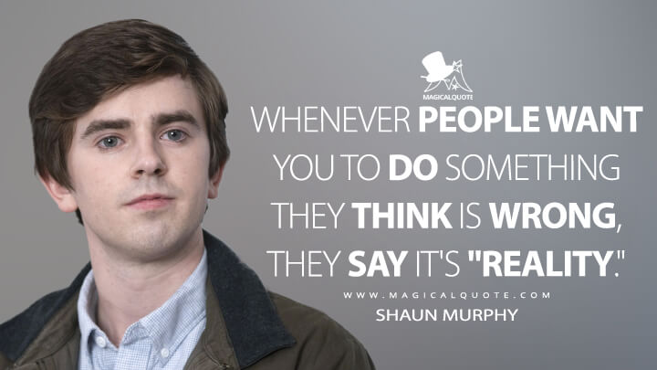 "Whenever people want you to do something they think is wrong, they say it's ""reality."" - Shaun Murphy (The Good Doctor Quotes)"